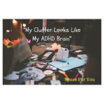 My Clutter Looks Like My ADHD Brain